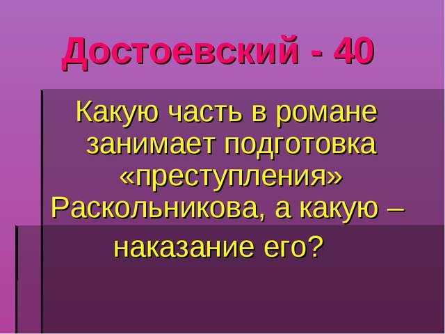 Достоевский - 40 Какую часть в романе занимает подготовка «преступления» Раск...