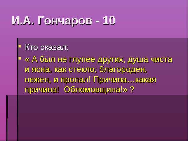 И.А. Гончаров - 10 Кто сказал: « А был не глупее других, душа чиста и ясна, к...