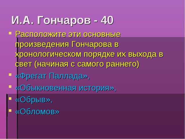И.А. Гончаров - 40 Расположите эти основные произведения Гончарова в хронолог...
