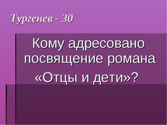 Тургенев - 30 Кому адресовано посвящение романа «Отцы и дети»?