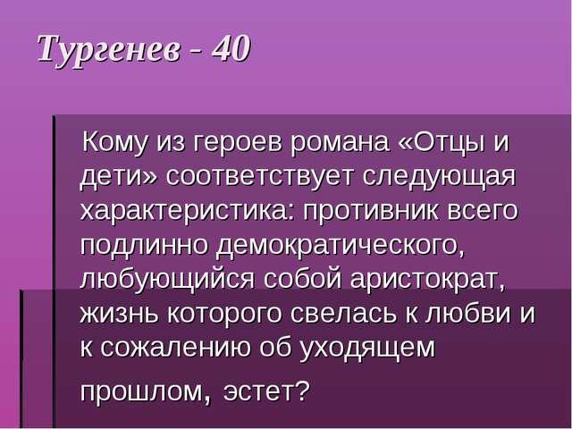 Тургенев - 40 Кому из героев романа «Отцы и дети» соответствует следующая хар...