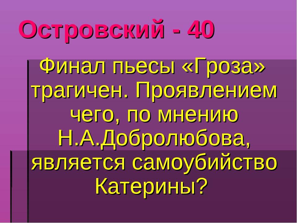 Островский - 40 Финал пьесы «Гроза» трагичен. Проявлением чего, по мнению Н.А...