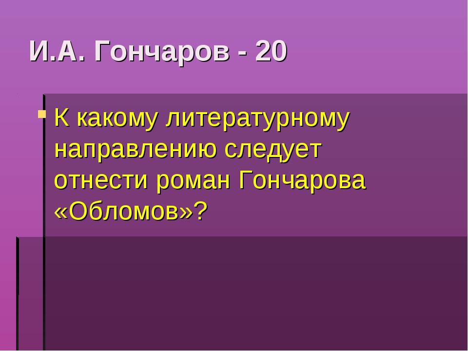 И.А. Гончаров - 20 К какому литературному направлению следует отнести роман Г...