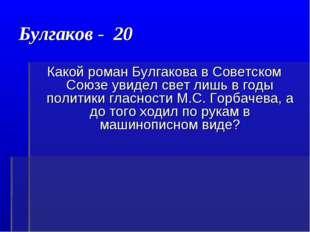 Булгаков - 20 Какой роман Булгакова в Советском Союзе увидел свет лишь в годы