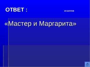 ОТВЕТ : 20 БАЛЛОВ «Мастер и Маргарита»