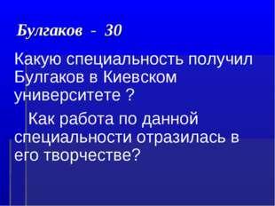 Булгаков - 30 Какую специальность получил Булгаков в Киевском университете ?