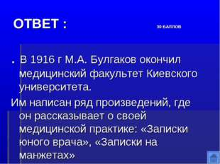 ОТВЕТ : 30 БАЛЛОВ . В 1916 г М.А. Булгаков окончил медицинский факультет Киев