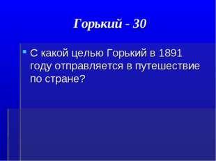 Горький - 30 С какой целью Горький в 1891 году отправляется в путешествие по