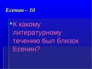 Есенин – 10 К какому литературному течению был близок Есенин?
