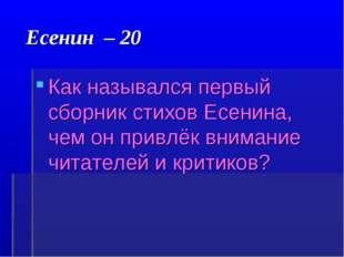 Есенин – 20 Как назывался первый сборник стихов Есенина, чем он привлёк вним