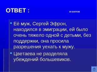 ОТВЕТ : 20 БАЛЛОВ Её муж, Сергей Эфрон, находился в эмиграции, ей было очень