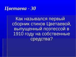 Цветаева - 30 Как назывался первый сборник стихов Цветаевой, выпущенный поэте