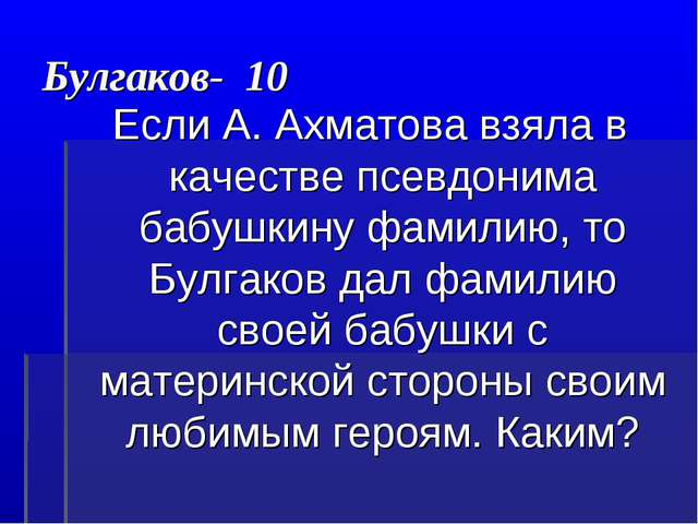 Булгаков- 10 Если А. Ахматова взяла в качестве псевдонима бабушкину фамилию,...