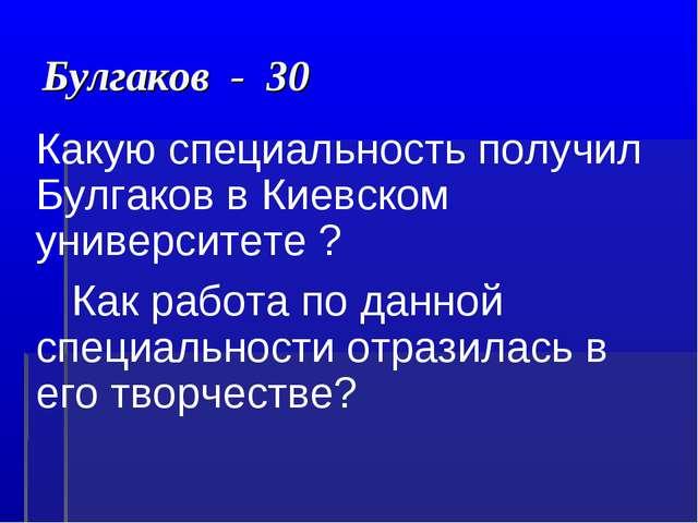 Булгаков - 30 Какую специальность получил Булгаков в Киевском университете ?...
