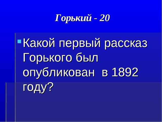 Горький - 20 Какой первый рассказ Горького был опубликован в 1892 году?