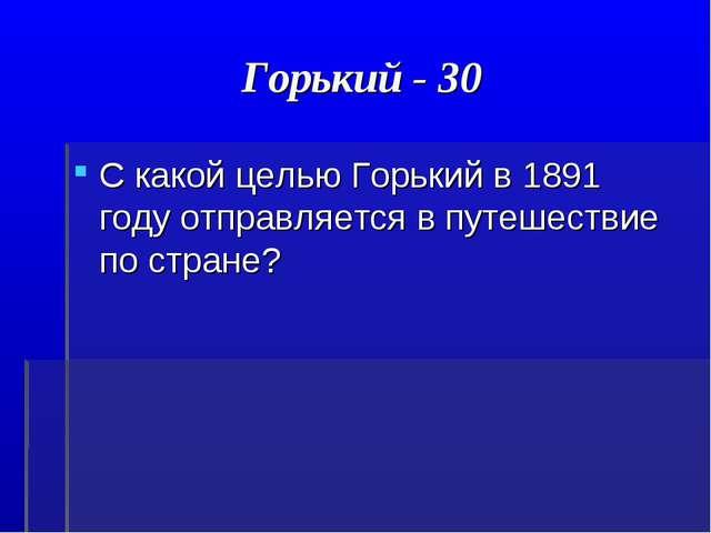 Горький - 30 С какой целью Горький в 1891 году отправляется в путешествие по...