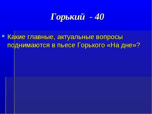 Горький - 40 Какие главные, актуальные вопросы поднимаются в пьесе Горького «...