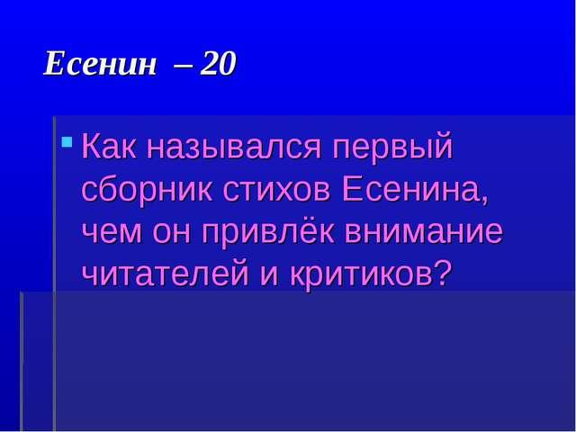 Есенин – 20 Как назывался первый сборник стихов Есенина, чем он привлёк вним...