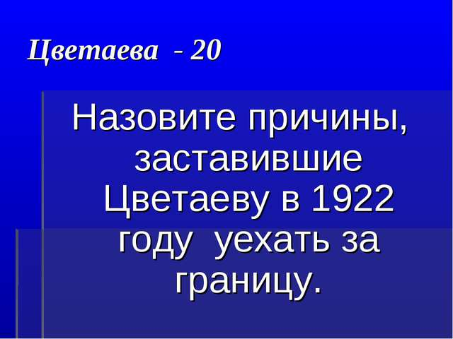 Цветаева - 20 Назовите причины, заставившие Цветаеву в 1922 году уехать за гр...
