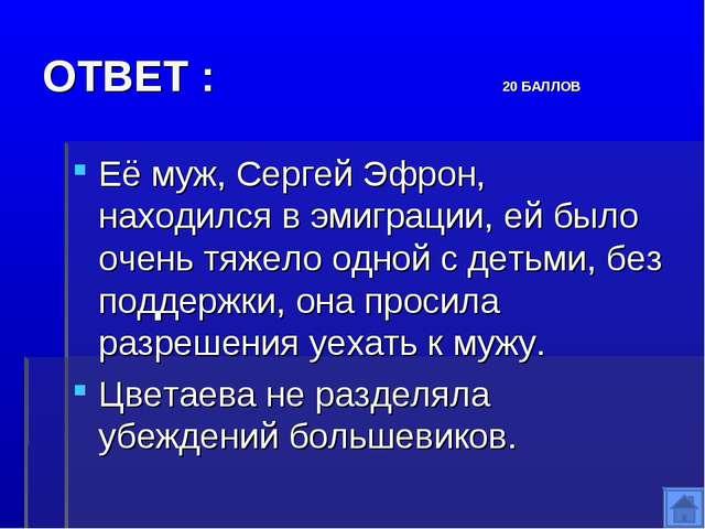 ОТВЕТ : 20 БАЛЛОВ Её муж, Сергей Эфрон, находился в эмиграции, ей было очень...