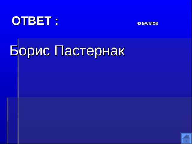 ОТВЕТ : 40 БАЛЛОВ Борис Пастернак