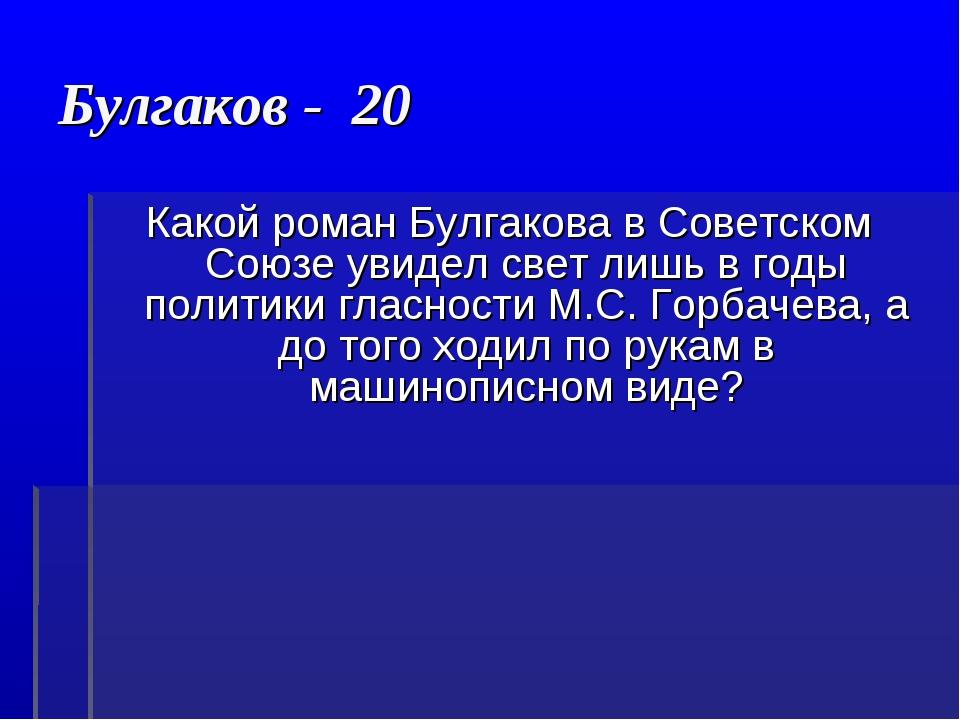 Булгаков - 20 Какой роман Булгакова в Советском Союзе увидел свет лишь в годы...