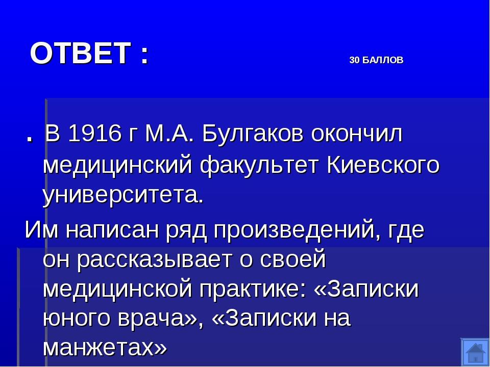 ОТВЕТ : 30 БАЛЛОВ . В 1916 г М.А. Булгаков окончил медицинский факультет Киев...