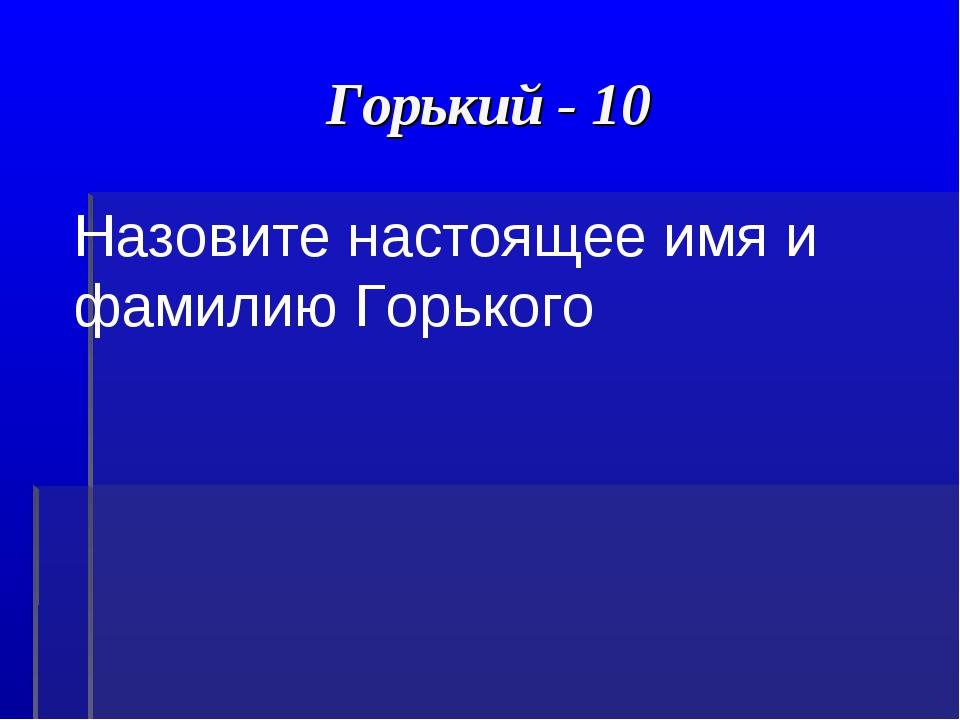 Горький - 10 Назовите настоящее имя и фамилию Горького