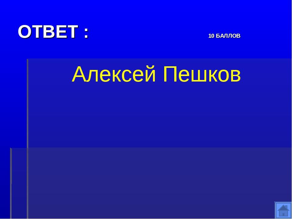 ОТВЕТ : 10 БАЛЛОВ Алексей Пешков
