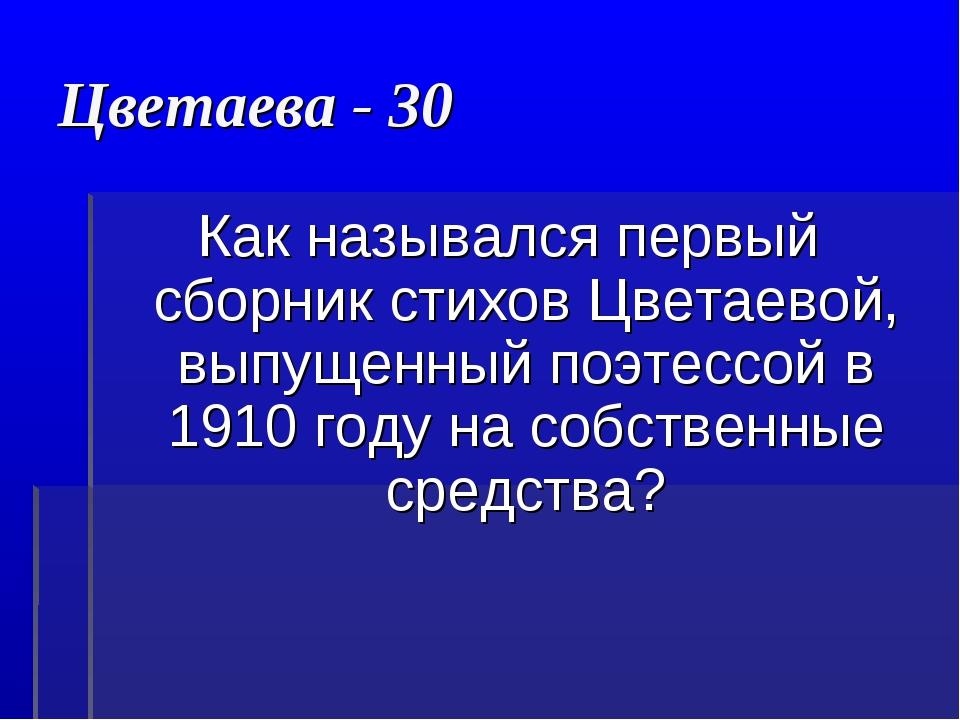 Цветаева - 30 Как назывался первый сборник стихов Цветаевой, выпущенный поэте...