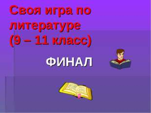 Своя игра по литературе (9 – 11 класс) ФИНАЛ