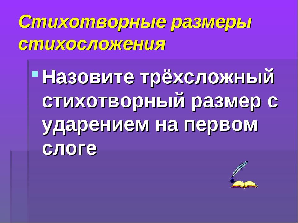 Стихотворные размеры стихосложения Назовите трёхсложный стихотворный размер с...
