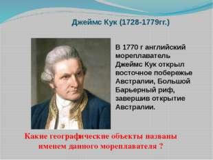 Джеймс Кук (1728-1779гг.) В 1770 г английский мореплаватель Джеймс Кук открыл