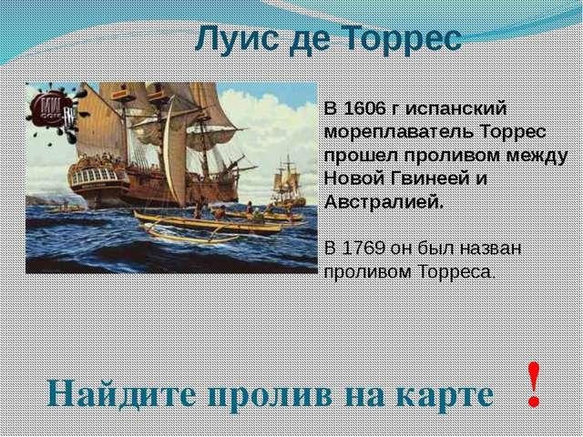 Луис де Торрес В 1606 г испанский мореплаватель Торрес прошел проливом между...