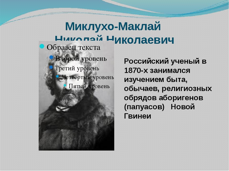 Миклухо-Маклай Николай Николаевич Российский ученый в 1870-х занимался изучен...