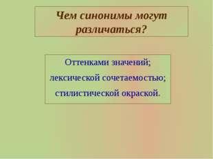 Чем синонимы могут различаться? Оттенками значений; лексической сочетаемостью