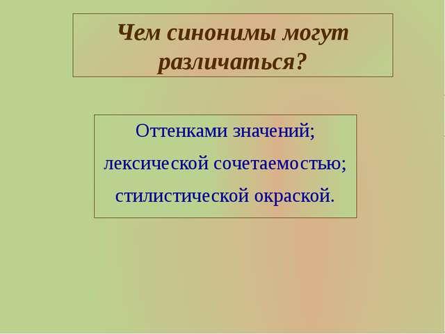 Чем синонимы могут различаться? Оттенками значений; лексической сочетаемостью...