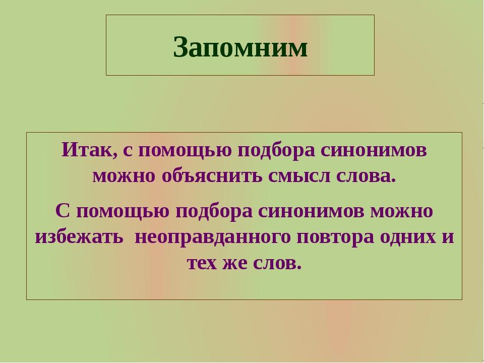 Запомним Итак, с помощью подбора синонимов можно объяснить смысл слова. С пом...
