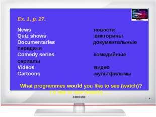 Ex. 1, p. 27. News новости Quiz shows викторины Documentaries документальные