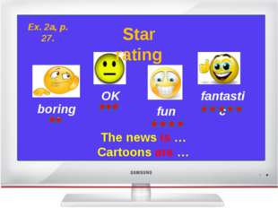 boring OK fun fantastic Star rating The news is … Cartoons are … Ex. 2a, p.