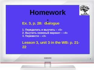 Homework: Ex. 3, p. 28: dialogue 1. Переделать и выучить – «5» 2. Выучить кн