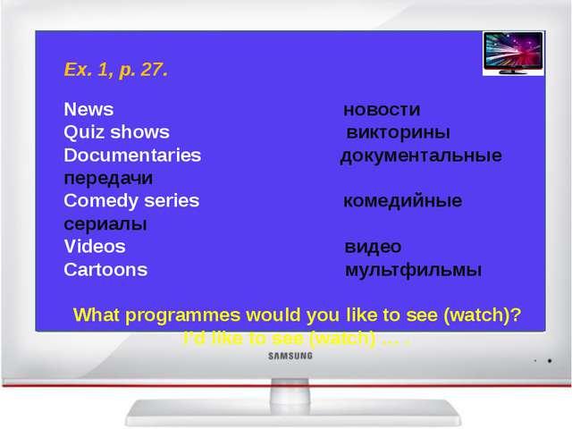 Ex. 1, p. 27. News новости Quiz shows викторины Documentaries документальные...