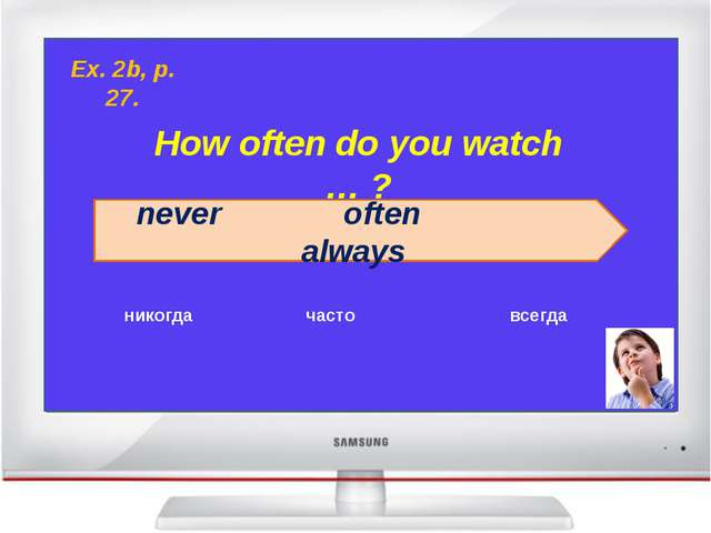 How often do you watch … ? never often always никогда часто всегда Ex. 2b, p...