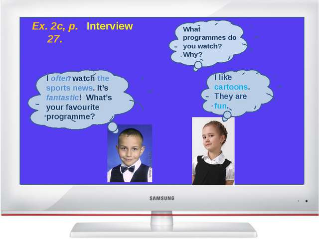 Ex. 2c, p. 27. Interview What programmes do you watch? Why? I often watch th...