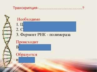 Транскрипция-……………………………..? Необходимо 1. Цепь ДНК - матрица 2. Свободные нук