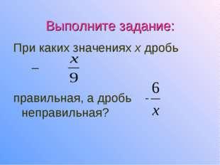 Выполните задание: При каких значениях х дробь _ правильная, а дробь - неправ