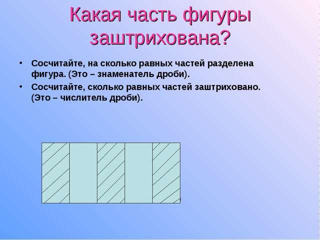 Какая часть фигуры заштрихована? Сосчитайте, на сколько равных частей разделе...