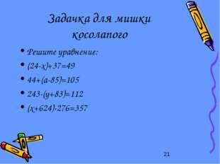 Задачка для мишки косолапого Решите уравнение: (24-x)+37=49 44+(a-85)=105 243