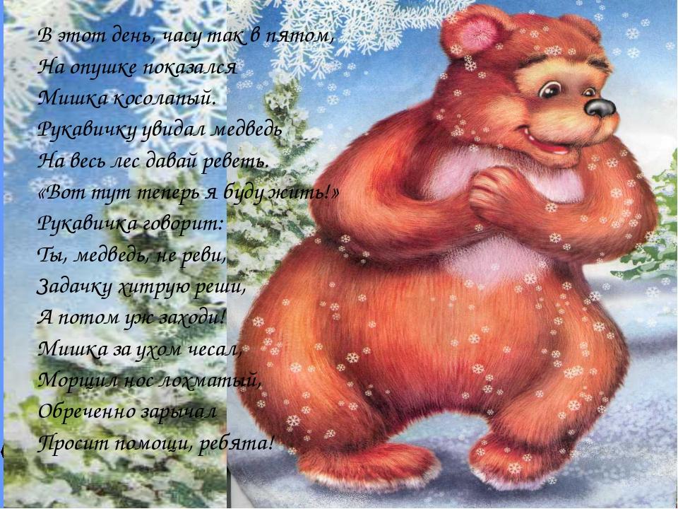 В этот день, часу так в пятом, На опушке показался Мишка косолапый. Рукавичку...