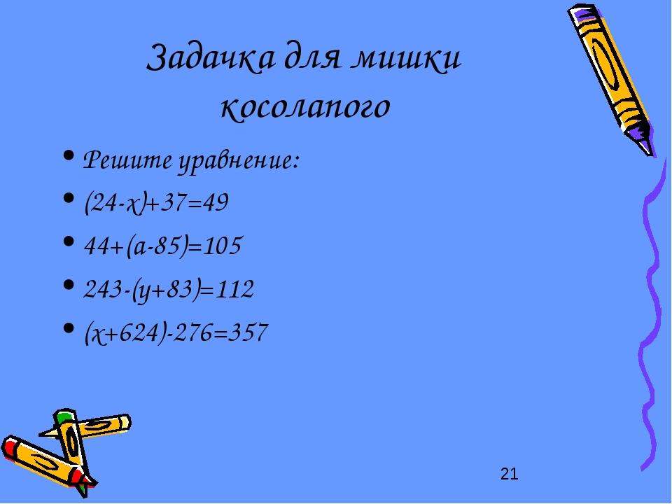 Задачка для мишки косолапого Решите уравнение: (24-x)+37=49 44+(a-85)=105 243...